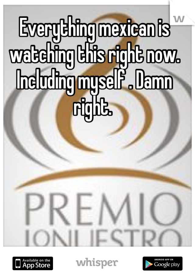 Everything mexican is watching this right now. Including myself . Damn right.