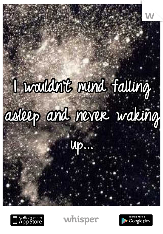 I wouldn't mind falling asleep and never waking up...