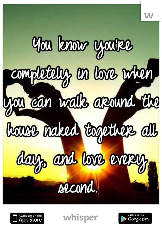 You know you're completely in love when you can walk around the house naked together all day, and love every second.