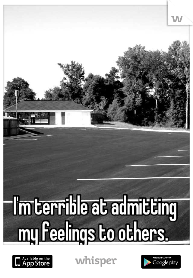 I'm terrible at admitting my feelings to others.