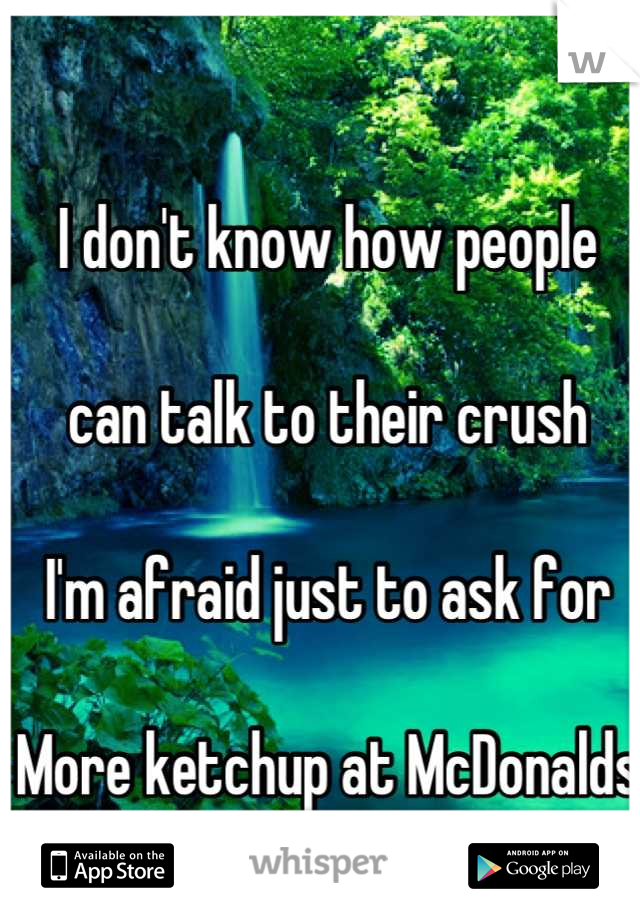 I don't know how people   can talk to their crush   I'm afraid just to ask for   More ketchup at McDonalds
