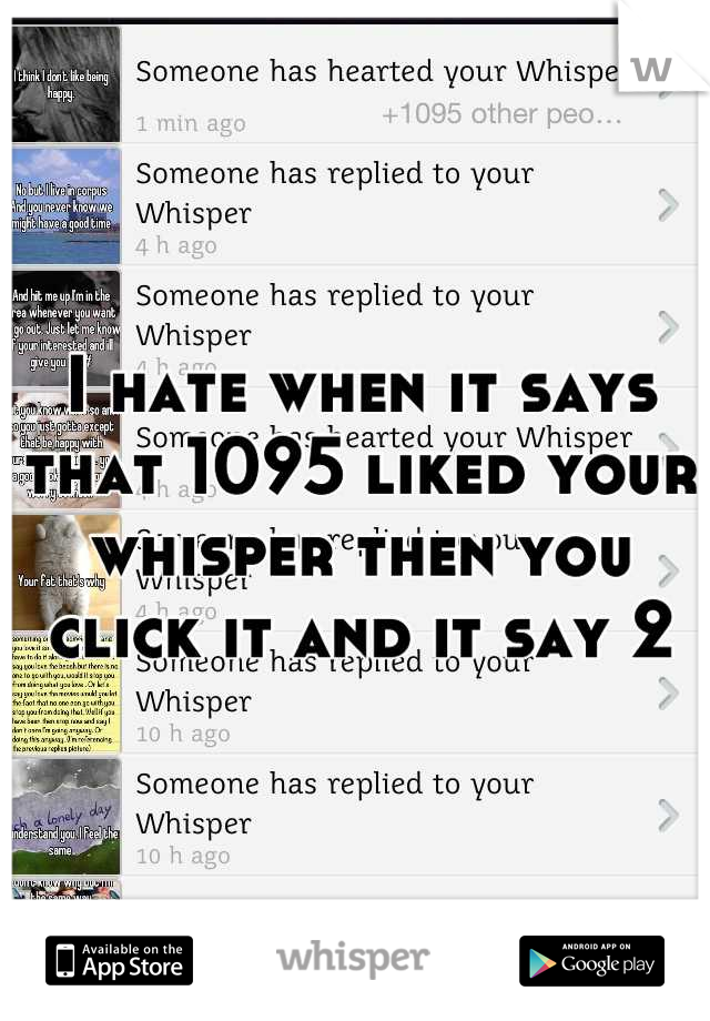 I hate when it says that 1095 liked your whisper then you click it and it say 2