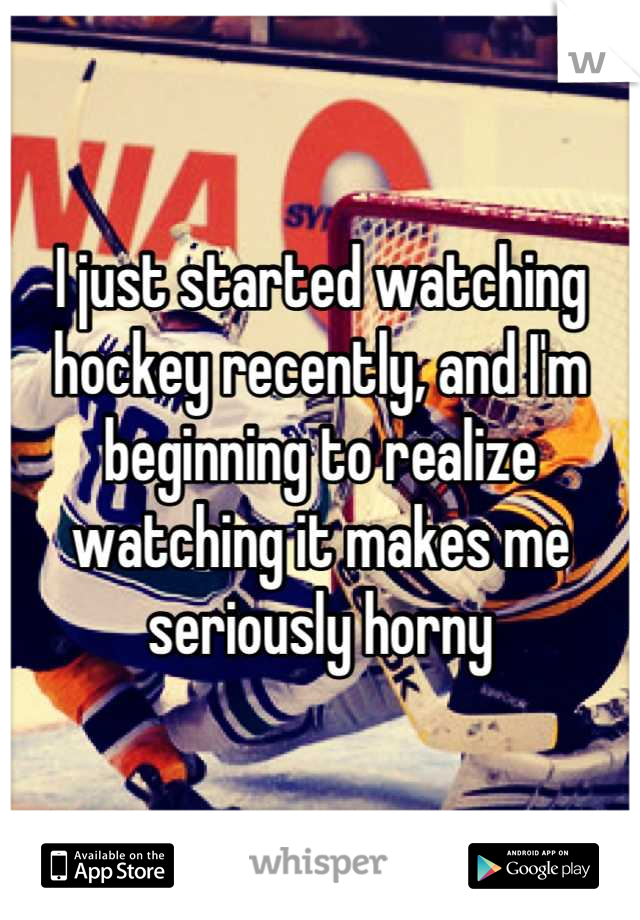 I just started watching hockey recently, and I'm beginning to realize watching it makes me seriously horny