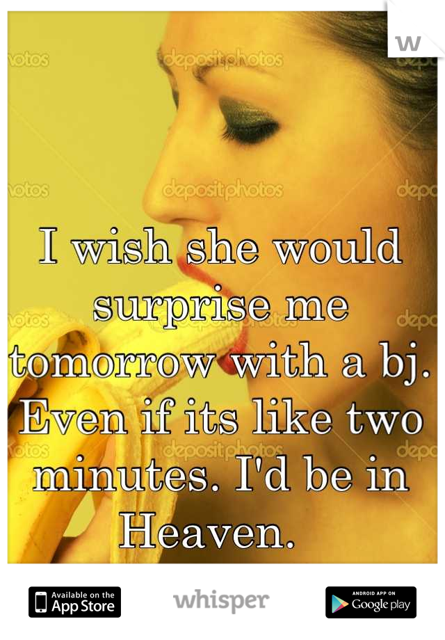 I wish she would surprise me tomorrow with a bj. Even if its like two minutes. I'd be in Heaven.