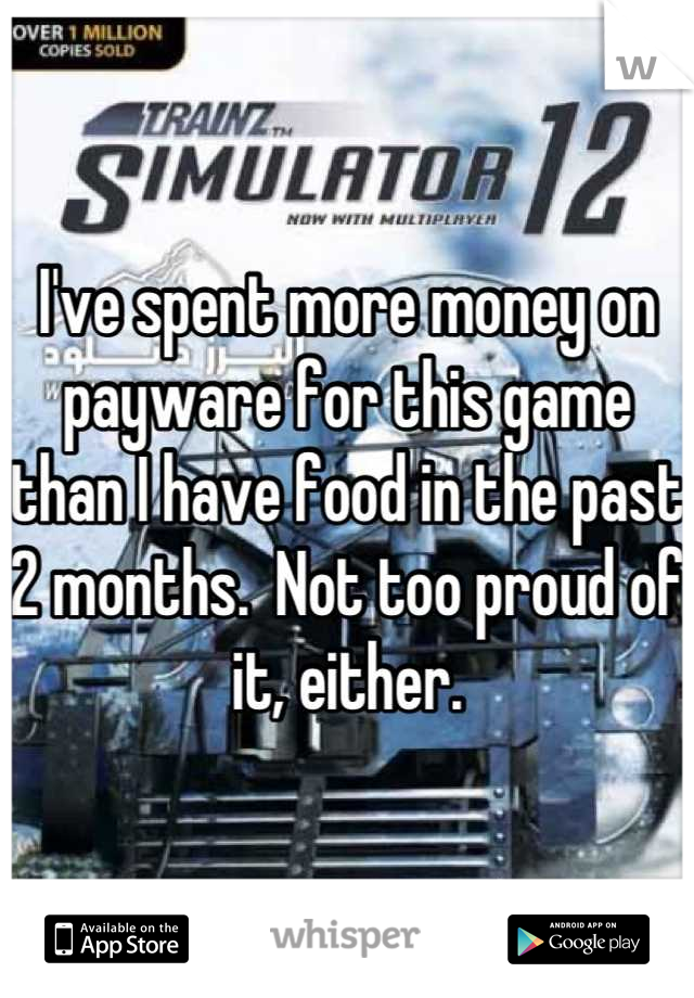 I've spent more money on payware for this game than I have food in the past 2 months.  Not too proud of it, either.