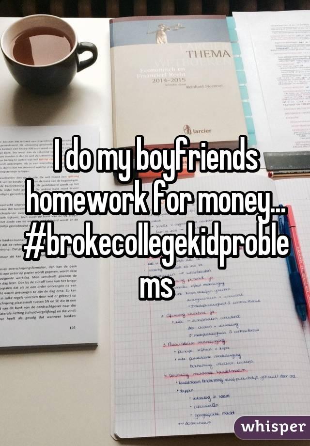 I do my boyfriends homework for money... #brokecollegekidproblems