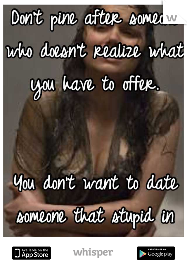 Don't pine after someone who doesn't realize what you have to offer.   You don't want to date someone that stupid in the first place.
