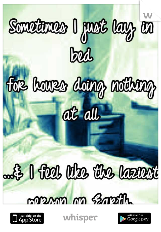 Sometimes I just lay in bed for hours doing nothing at all   ...& I feel like the laziest person on Earth.