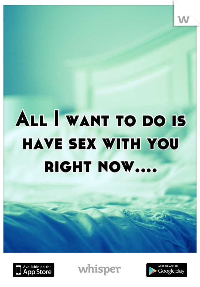 I want to sex now