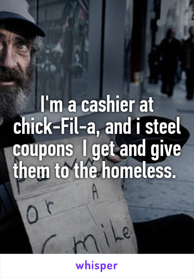 I'm a cashier at chick-Fil-a, and i steel coupons  I get and give them to the homeless.