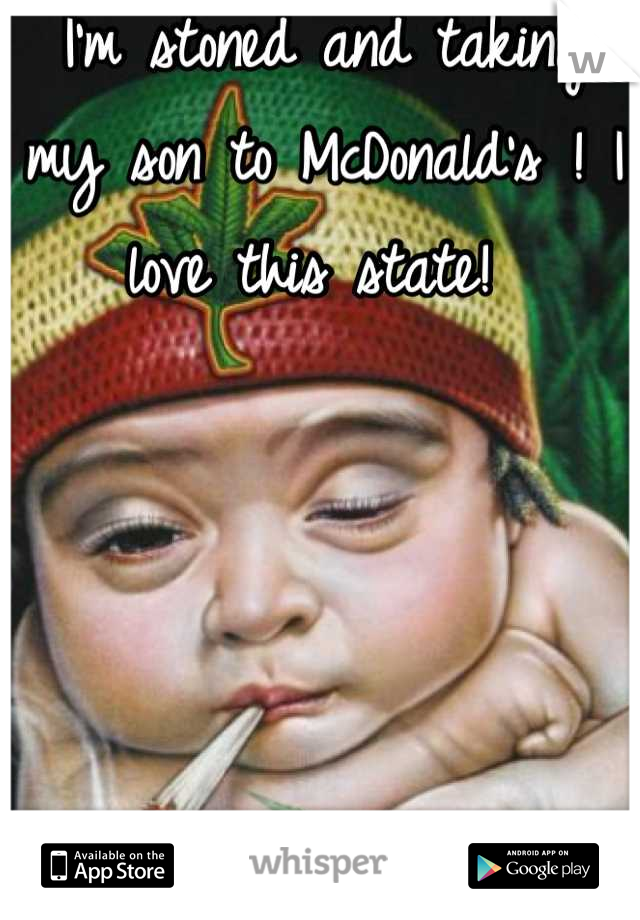 I'm stoned and taking my son to McDonald's ! I love this state!