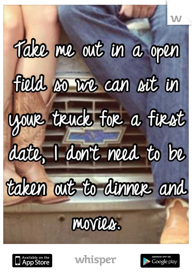Take me out in a open field so we can sit in your truck for a first date, I don't need to be taken out to dinner and movies.