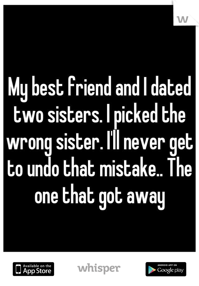 My best friend and I dated two sisters. I picked the wrong sister. I'll never get to undo that mistake.. The one that got away
