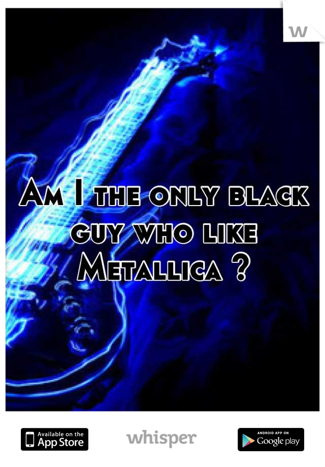 Am I the only black guy who like Metallica ?