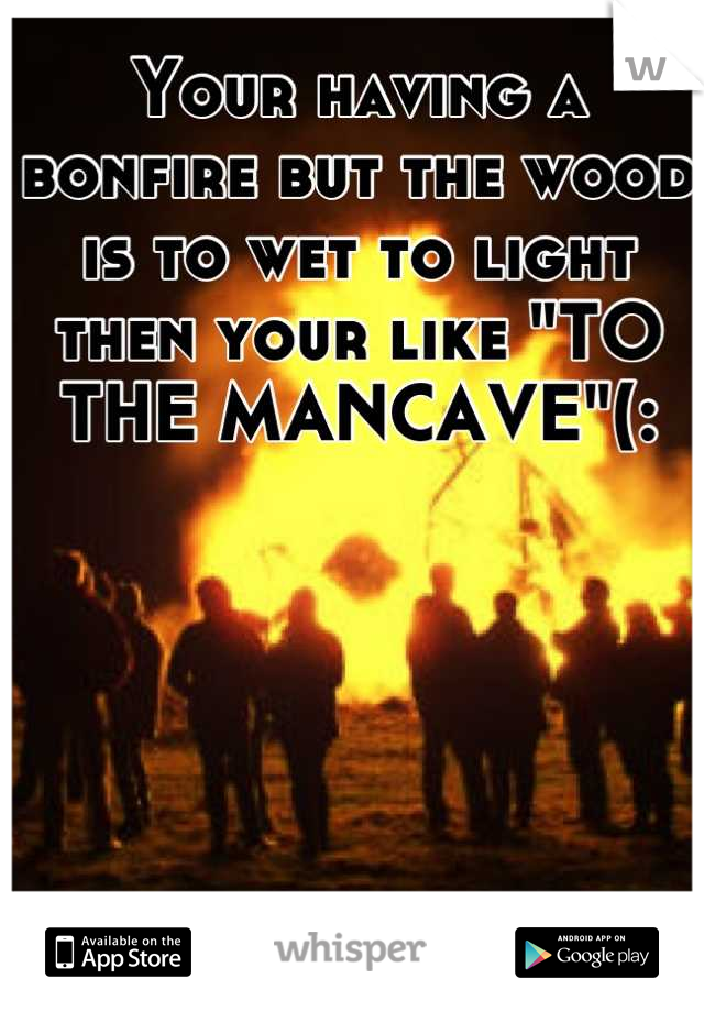 """Your having a bonfire but the wood is to wet to light  then your like """"TO THE MANCAVE""""(:"""