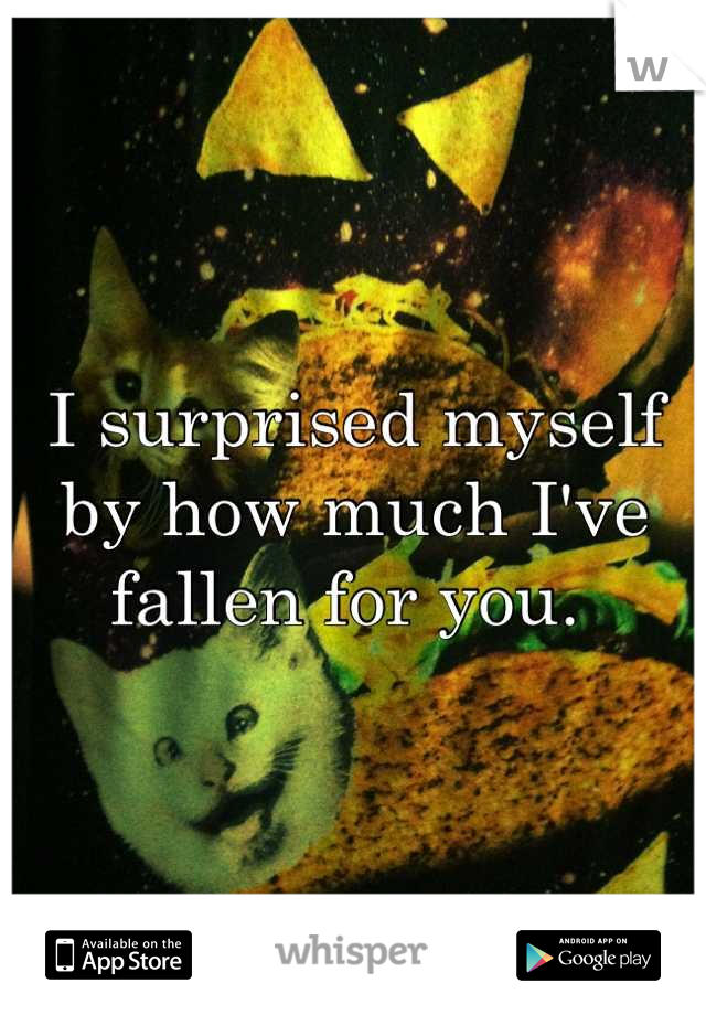 I surprised myself by how much I've fallen for you.