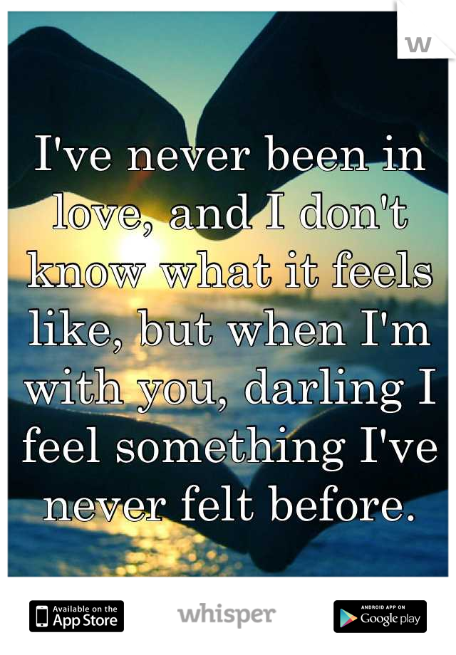 I've never been in love, and I don't know what it feels like, but when I'm with you, darling I feel something I've never felt before.