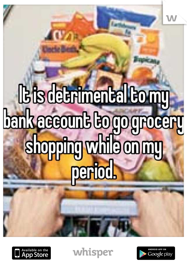 It is detrimental to my bank account to go grocery shopping while on my period.