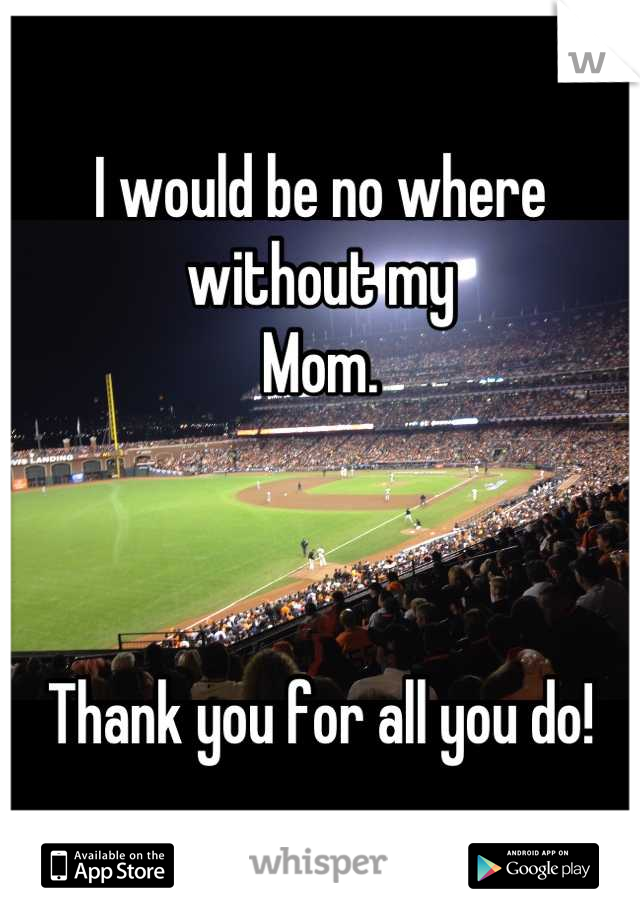 I would be no where without my Mom.    Thank you for all you do!