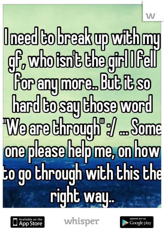 """I need to break up with my gf, who isn't the girl I fell for any more.. But it so hard to say those word """"We are through"""" :/ ... Some one please help me, on how to go through with this the right way.."""