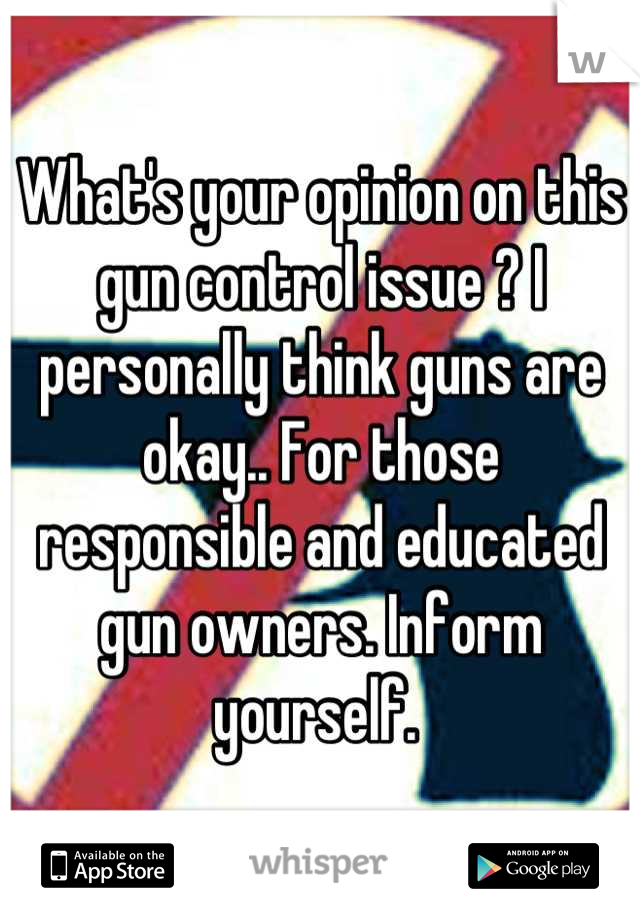 What's your opinion on this gun control issue ? I personally think guns are okay.. For those responsible and educated gun owners. Inform yourself.