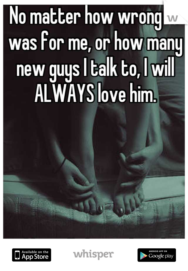 No matter how wrong he was for me, or how many new guys I talk to, I will ALWAYS love him.       And he will always love her.