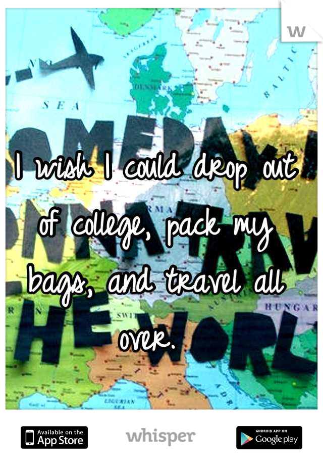 I wish I could drop out of college, pack my bags, and travel all over.