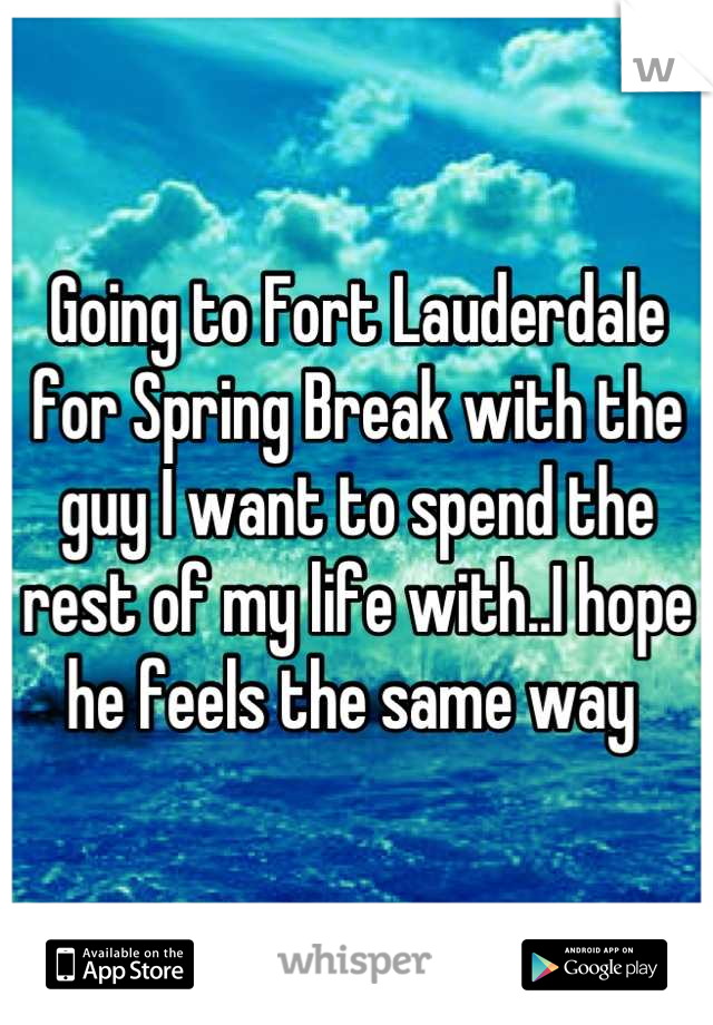 Going to Fort Lauderdale for Spring Break with the guy I want to spend the rest of my life with..I hope he feels the same way