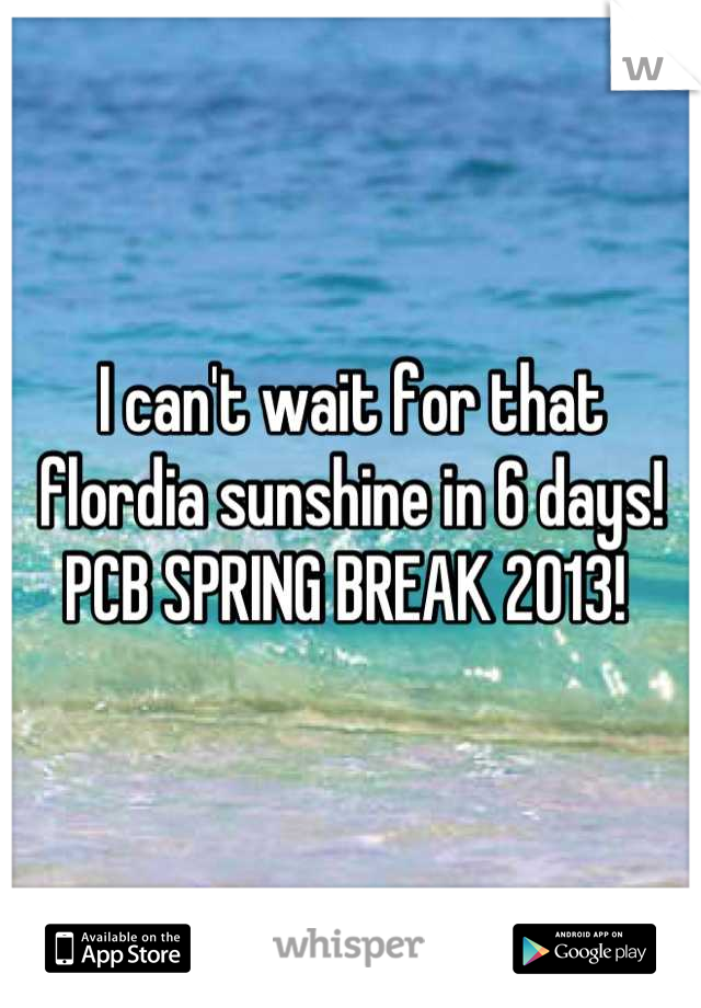 I can't wait for that flordia sunshine in 6 days! PCB SPRING BREAK 2013!