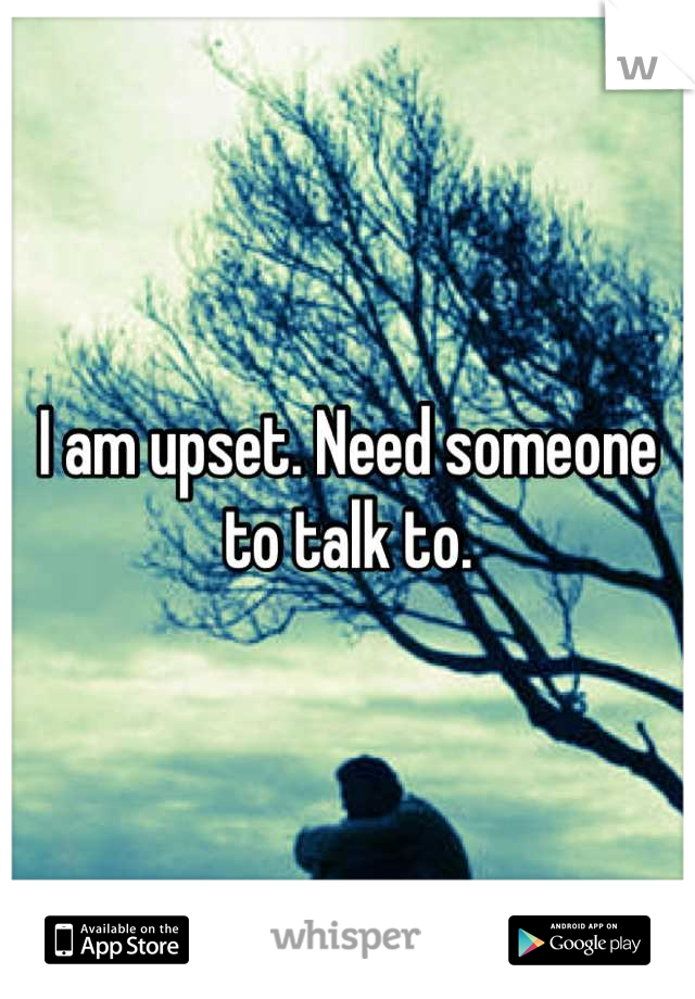 I am upset. Need someone to talk to.