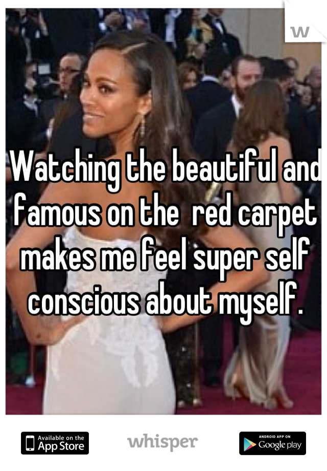 Watching the beautiful and famous on the  red carpet makes me feel super self conscious about myself.