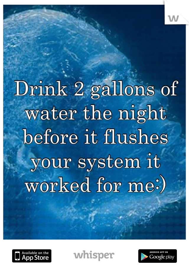 Drink 2 gallons of water the night before it flushes your system it worked for me:)