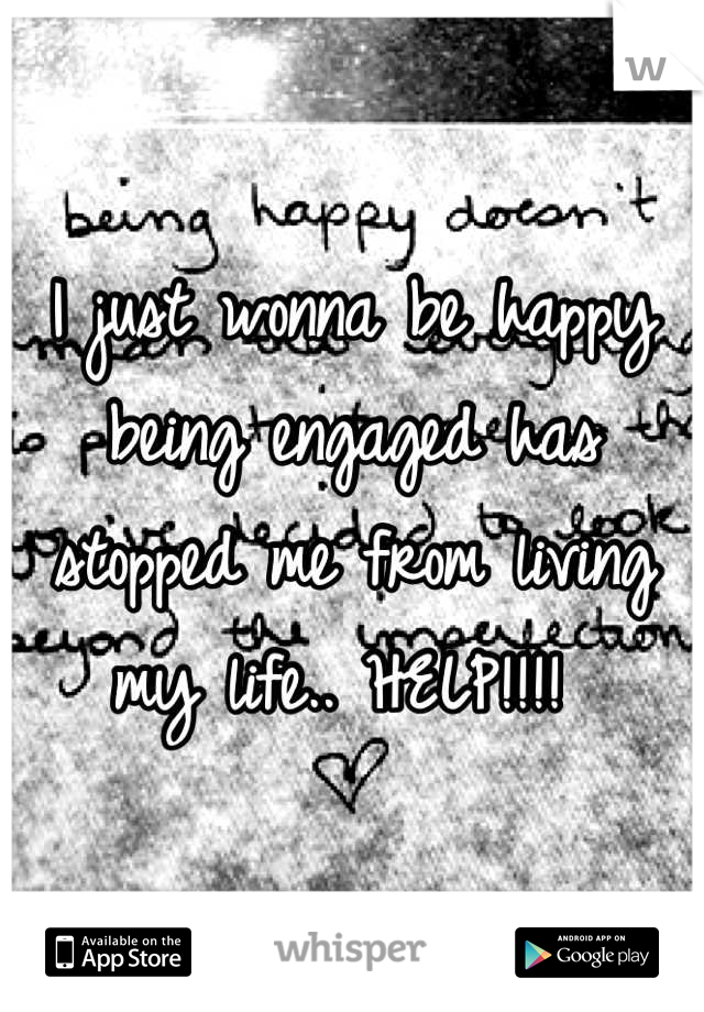 I just wonna be happy being engaged has stopped me from living my life.. HELP!!!!