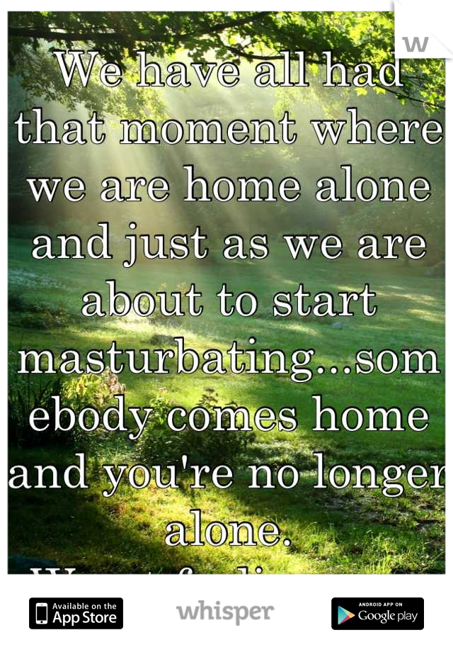 We have all had that moment where we are home alone and just as we are about to start masturbating...somebody comes home and you're no longer alone.  Worst feeling ever