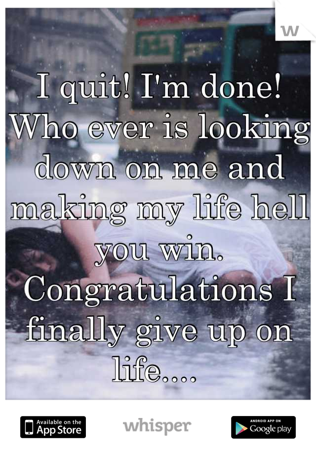 I quit! I'm done! Who ever is looking down on me and making my life hell you win. Congratulations I finally give up on life....