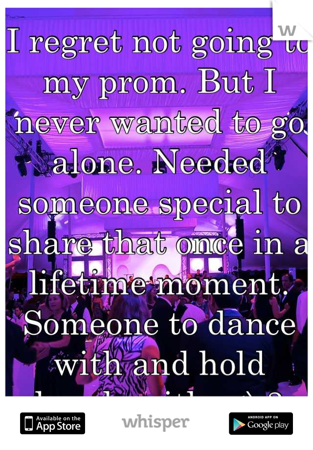 I regret not going to my prom. But I never wanted to go alone. Needed someone special to share that once in a lifetime moment. Someone to dance with and hold hands with. <\3