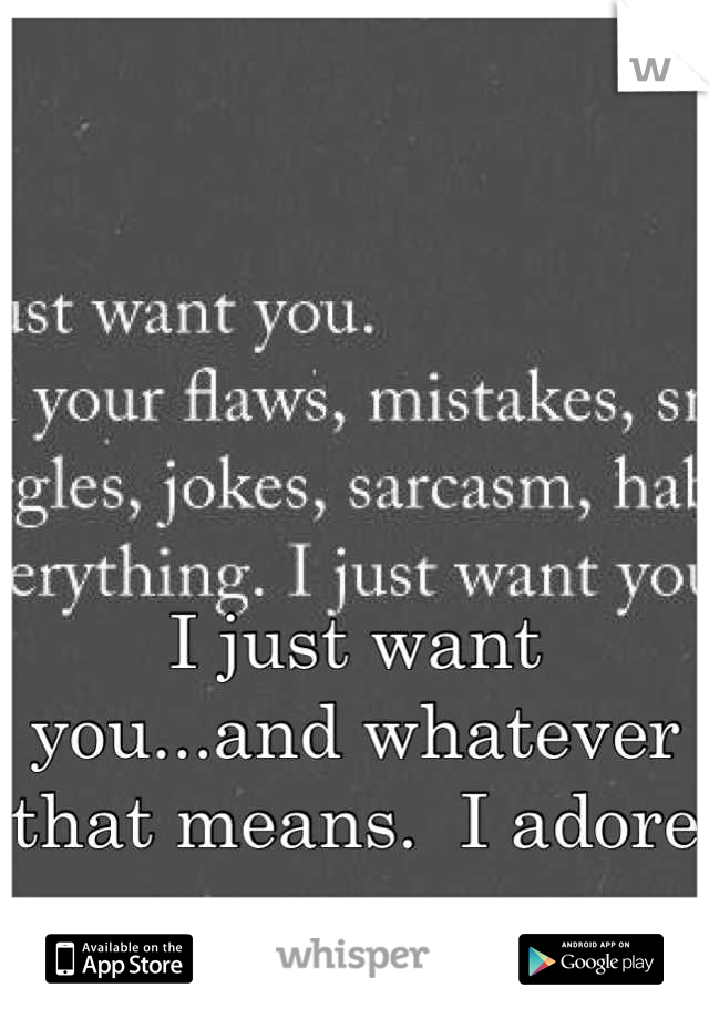 I just want you...and whatever that means.  I adore you.