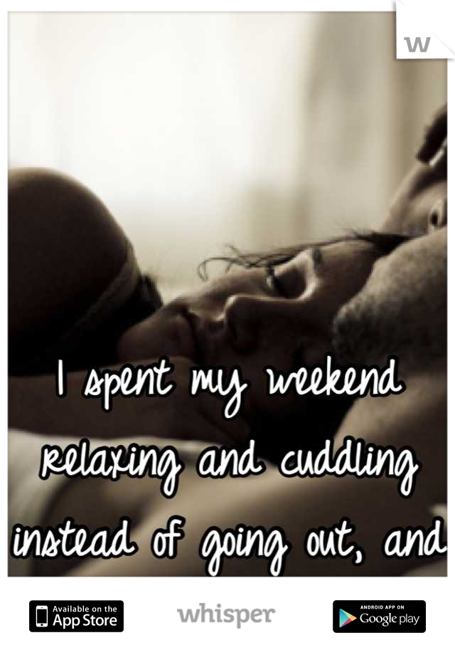 I spent my weekend relaxing and cuddling instead of going out, and I loved it