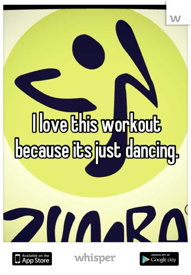 I love this workout because its just dancing.