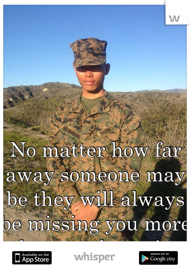 No matter how far away someone may be they will always be missing you more than you know it.