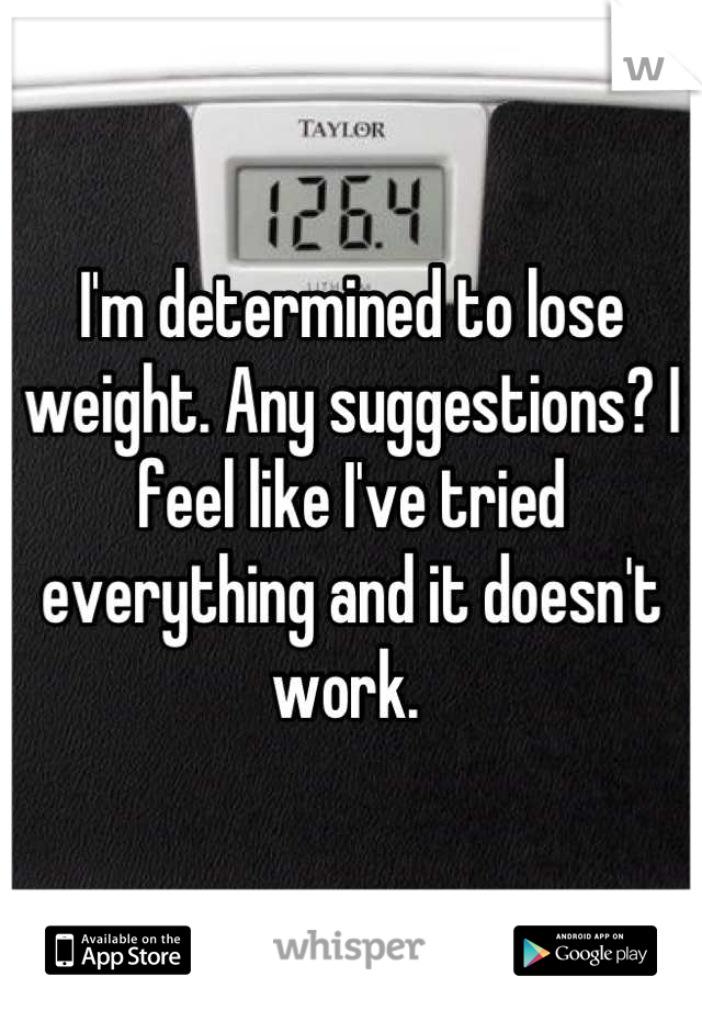 I'm determined to lose weight. Any suggestions? I feel like I've tried everything and it doesn't work.