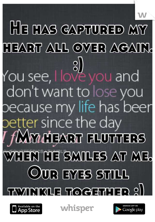 He has captured my heart all over again. :)      My heart flutters when he smiles at me. Our eyes still twinkle together :)