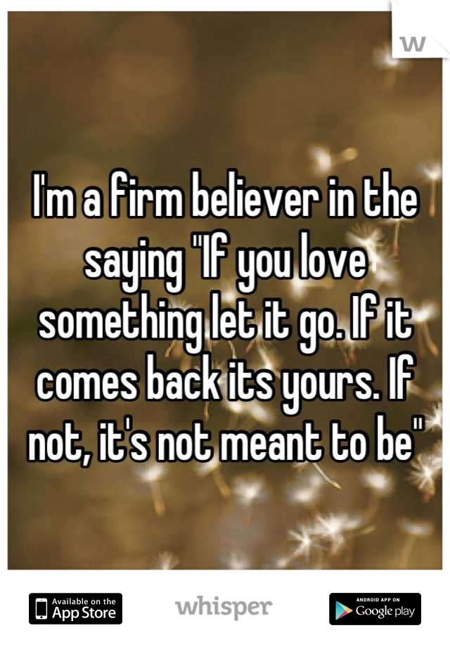 """I'm a firm believer in the saying """"If you love something let it go. If it comes back its yours. If not, it's not meant to be"""""""