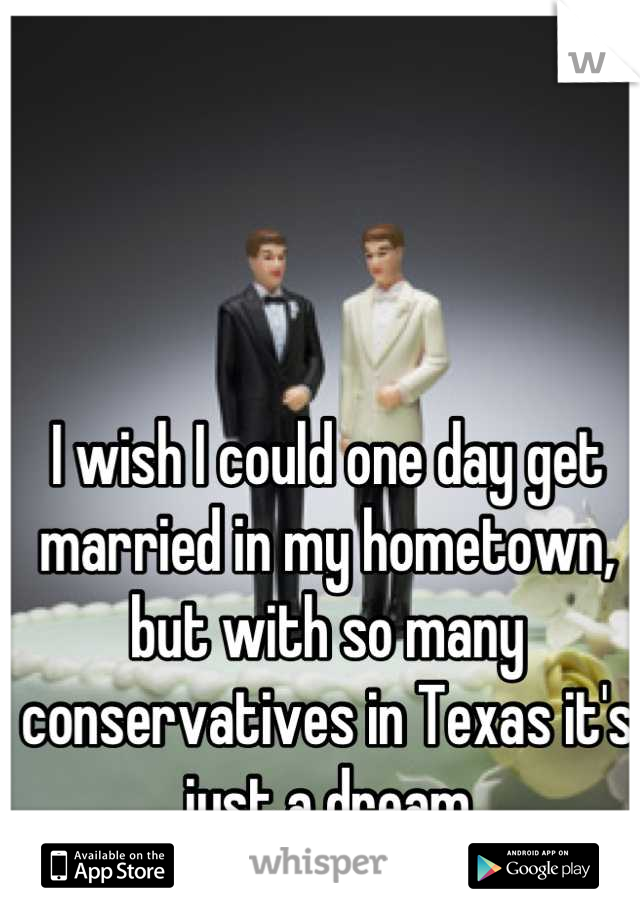 I wish I could one day get married in my hometown, but with so many conservatives in Texas it's just a dream