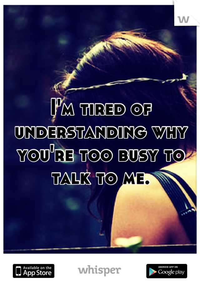I'm tired of understanding why you're too busy to talk to me.