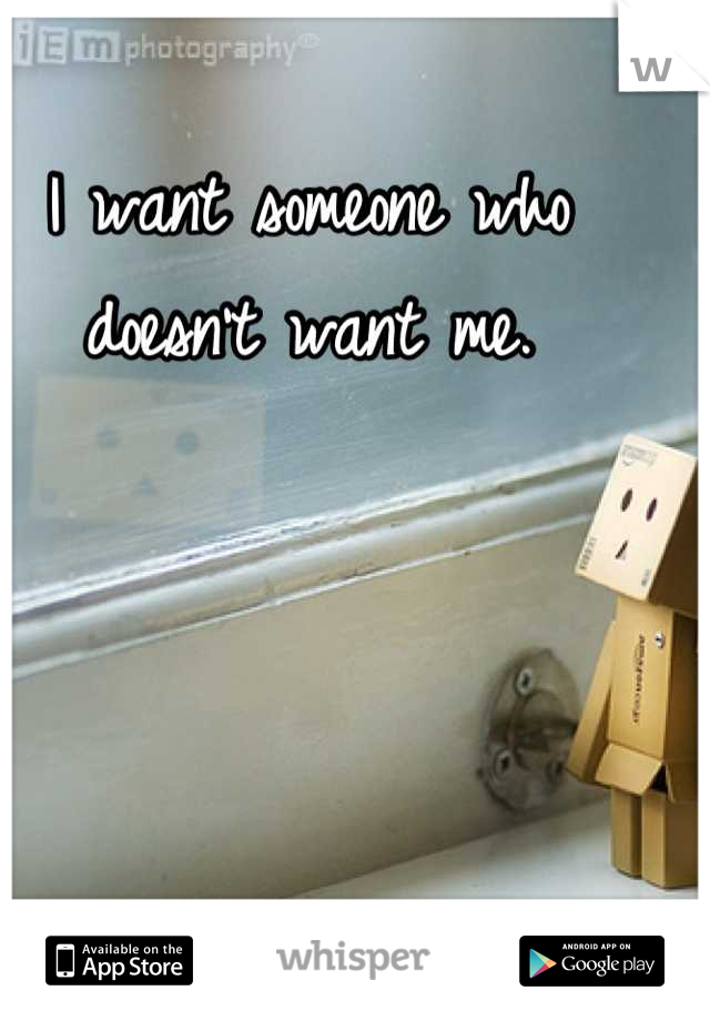 I want someone who doesn't want me.