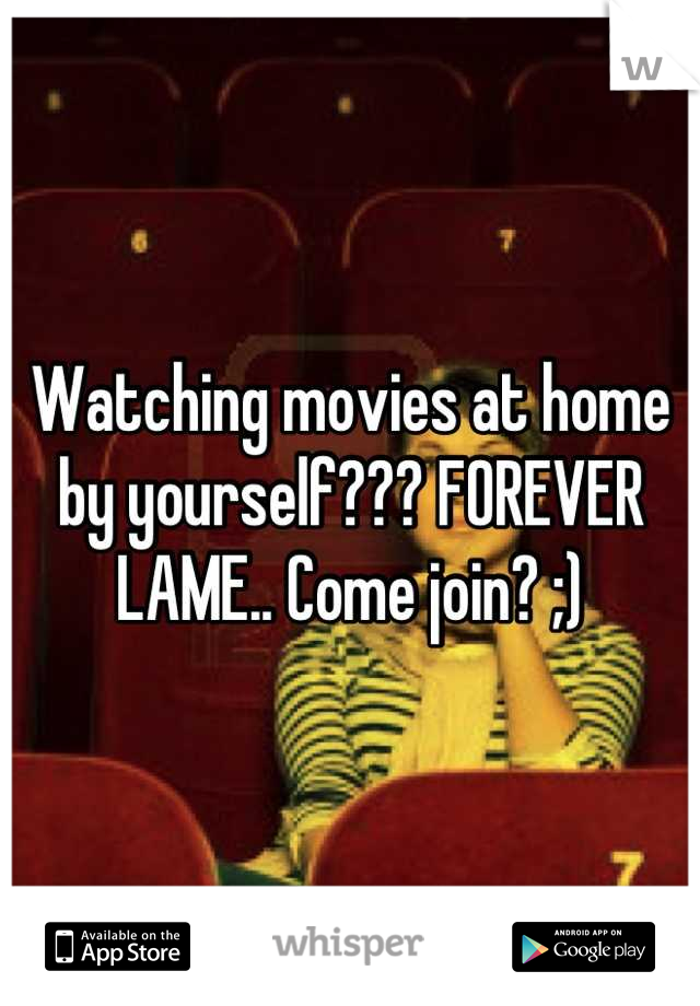 Watching movies at home by yourself??? FOREVER LAME.. Come join? ;)