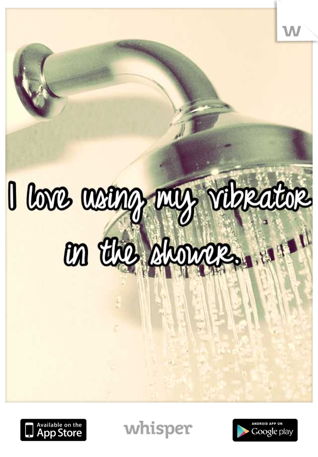 I love using my vibrator in the shower.