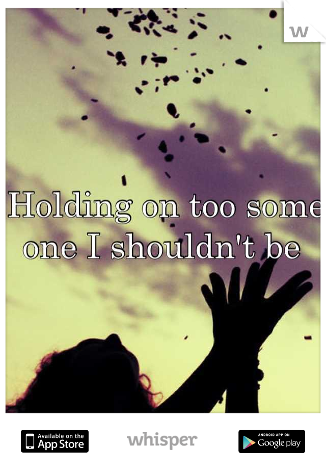 Holding on too some one I shouldn't be