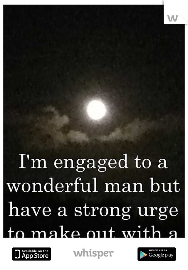 I'm engaged to a wonderful man but have a strong urge to make out with a girl.